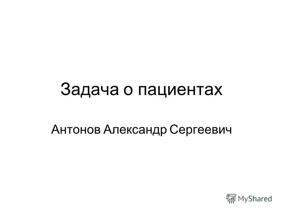 Задача о пациентах Антонов Александр Сергеевич