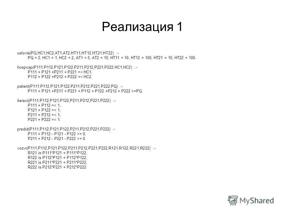 Реализация 1 uslovie(PQ,HC1,HC2,AT1,AT2,HT11,HT12,HT21,HT22) :- PQ = 2, HC1 = 1, HC2 = 2, AT1 = 5, AT2 = 15, HT11 = 10, HT12 = 100, HT21 = 10, HT22 = 100. hospcap(P111,P112,P121,P122,P211,P212,P221,P222,HC1,HC2) :- P111 + P121 +P211 + P221 =< HC1, P1