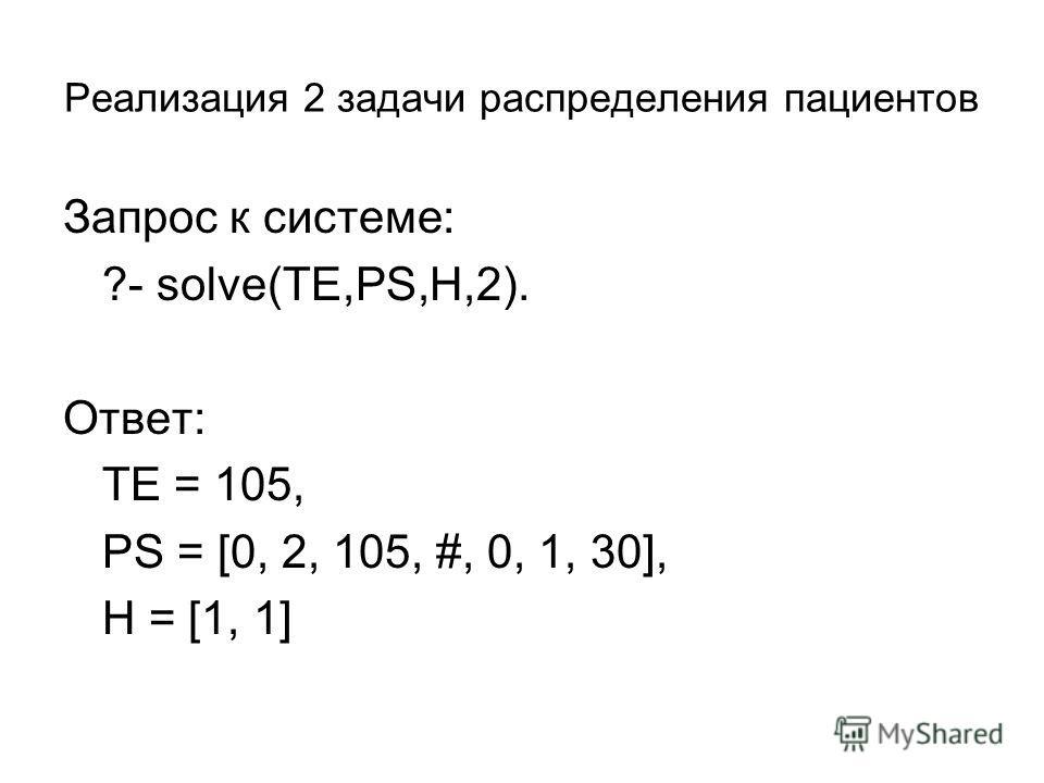 Реализация 2 задачи распределения пациентов Запрос к системе: ?- solve(TE,PS,H,2). Ответ: TE = 105, PS = [0, 2, 105, #, 0, 1, 30], H = [1, 1]