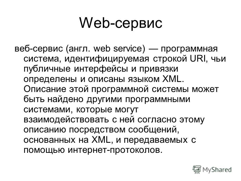 Web-сервис веб-сервис (англ. web service) программная система, идентифицируемая строкой URI, чьи публичные интерфейсы и привязки определены и описаны языком XML. Описание этой программной системы может быть найдено другими программными системами, кот