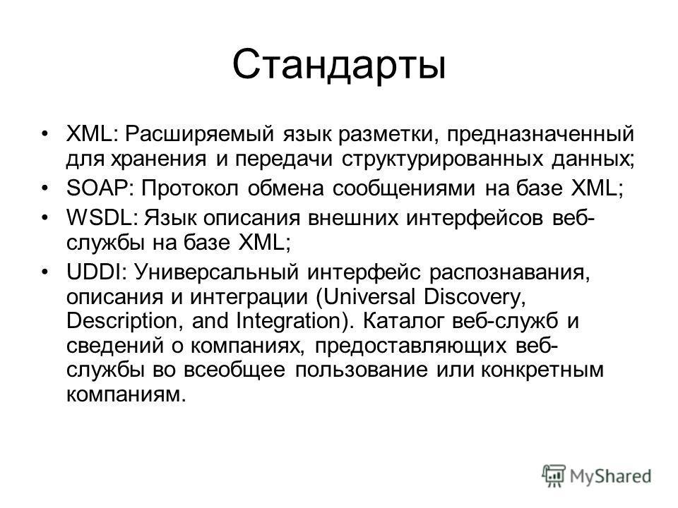 Стандарты XML: Расширяемый язык разметки, предназначенный для хранения и передачи структурированных данных; SOAP: Протокол обмена сообщениями на базе XML; WSDL: Язык описания внешних интерфейсов веб- службы на базе XML; UDDI: Универсальный интерфейс