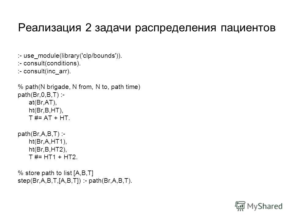 Реализация 2 задачи распределения пациентов :- use_module(library('clp/bounds')). :- consult(conditions). :- consult(inc_arr). % path(N brigade, N from, N to, path time) path(Br,0,B,T) :- at(Br,AT), ht(Br,B,HT), T #= AT + HT. path(Br,A,B,T) :- ht(Br,