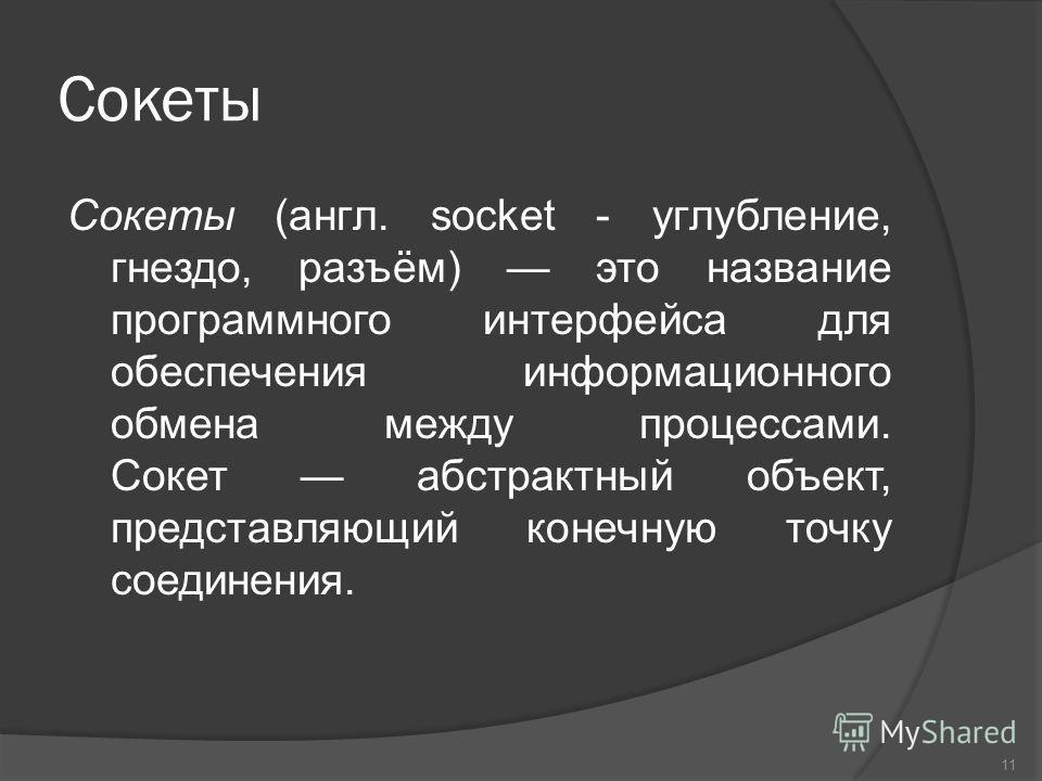 Сокеты Сокеты (англ. socket - углубление, гнездо, разъём) это название программного интерфейса для обеспечения информационного обмена между процессами. Сокет абстрактный объект, представляющий конечную точку соединения. 11
