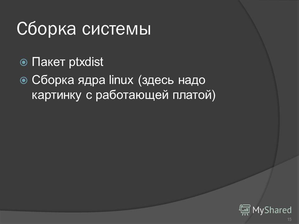 Сборка системы Пакет ptxdist Сборка ядра linux (здесь надо картинку с работающей платой) 15