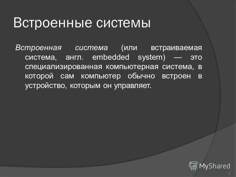 Встроенные системы Встроенная система (или встраиваемая система, англ. embedded system) это специализированная компьютерная система, в которой сам компьютер обычно встроен в устройство, которым он управляет. 2