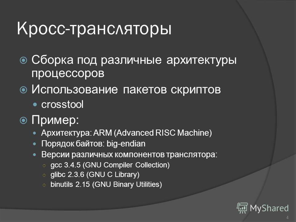 Кросс-трансляторы Сборка под различные архитектуры процессоров Использование пакетов скриптов crosstool Пример: Архитектура: ARM (Advanced RISC Machine) Порядок байтов: big-endian Версии различных компонентов транслятора: gcc 3.4.5 (GNU Compiler Coll