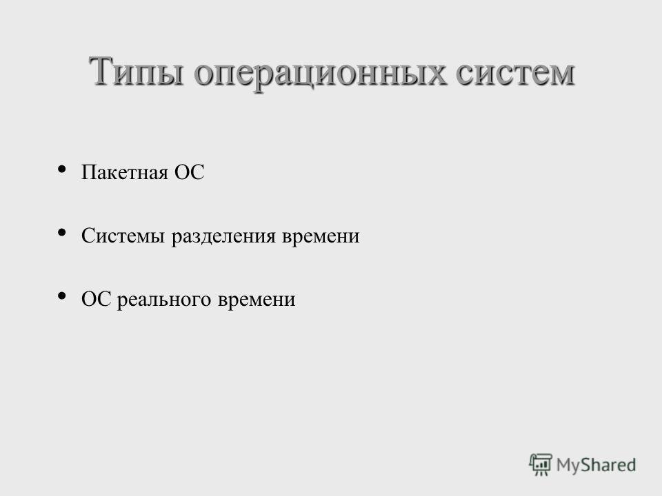 Пакетная ОС Системы разделения времени ОС реального времени Типы операционных систем