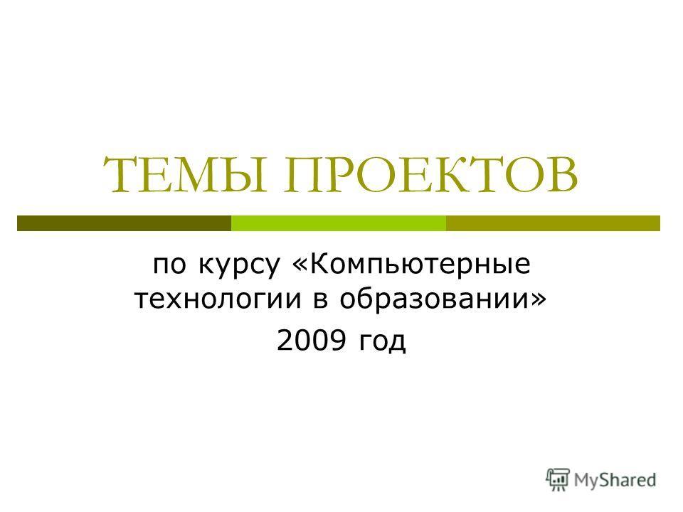 ТЕМЫ ПРОЕКТОВ по курсу «Компьютерные технологии в образовании» 2009 год