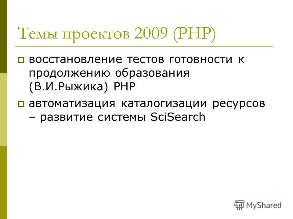 Темы проектов 2009 (PHP) восстановление тестов готовности к продолжению образования (В.И.Рыжика) PHP автоматизация каталогизации ресурсов – развитие системы SciSearch