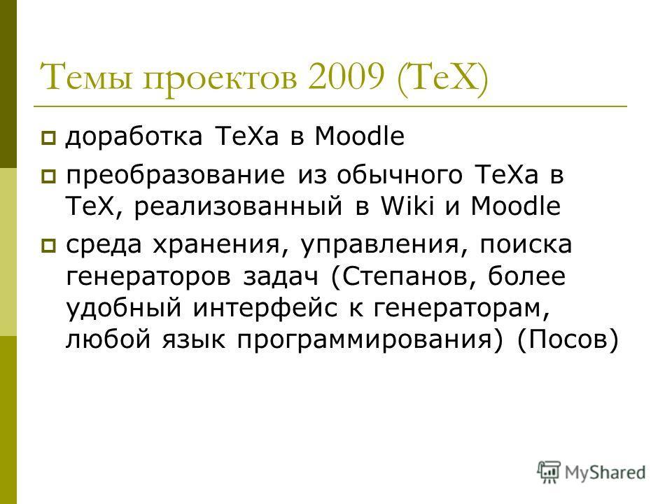 Темы проектов 2009 (ТеХ) доработка TеXа в Moodle преобразование из обычного ТеХа в ТеХ, реализованный в Wiki и Moodle среда хранения, управления, поиска генераторов задач (Степанов, более удобный интерфейс к генераторам, любой язык программирования)