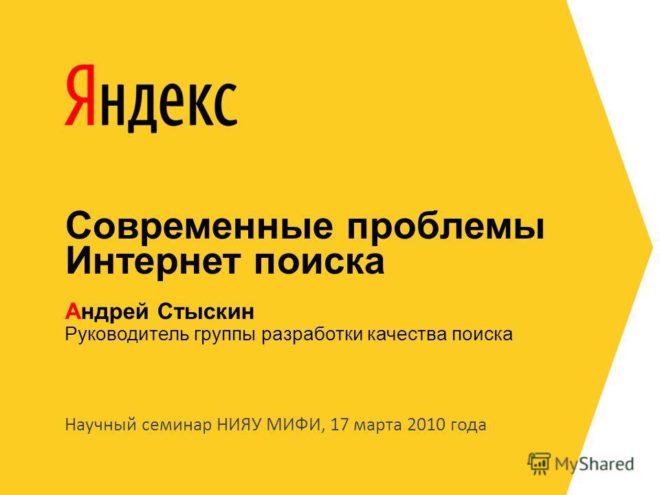 Научный семинар НИЯУ МИФИ, 17 марта 2010 года Руководитель группы разработки качества поиска Андрей Стыскин Современные проблемы Интернет поиска