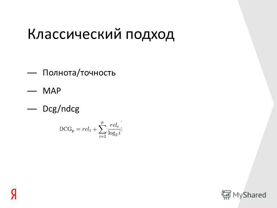 Классический подход Полнота/точность MAP Dcg/ndcg