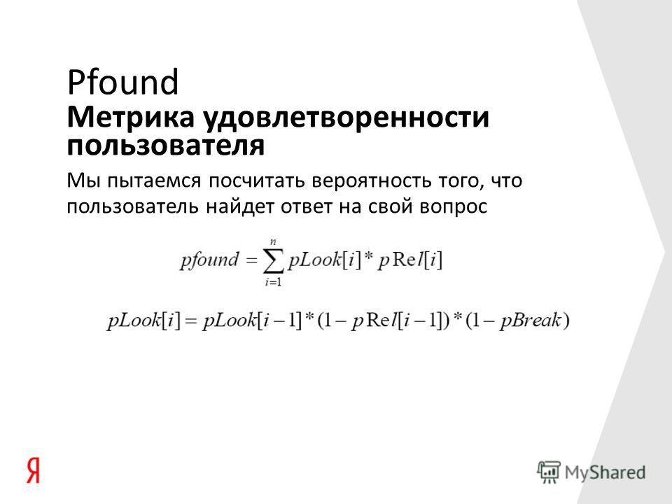 Метрика удовлетворенности пользователя Pfound Мы пытаемся посчитать вероятность того, что пользователь найдет ответ на свой вопрос