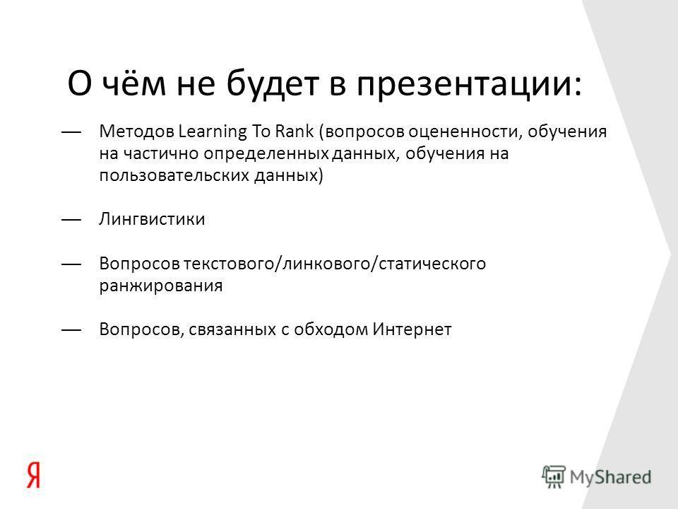 О чём не будет в презентации: Методов Learning To Rank (вопросов оцененности, обучения на частично определенных данных, обучения на пользовательских данных) Лингвистики Вопросов текстового/линкового/статического ранжирования Вопросов, связанных с обх