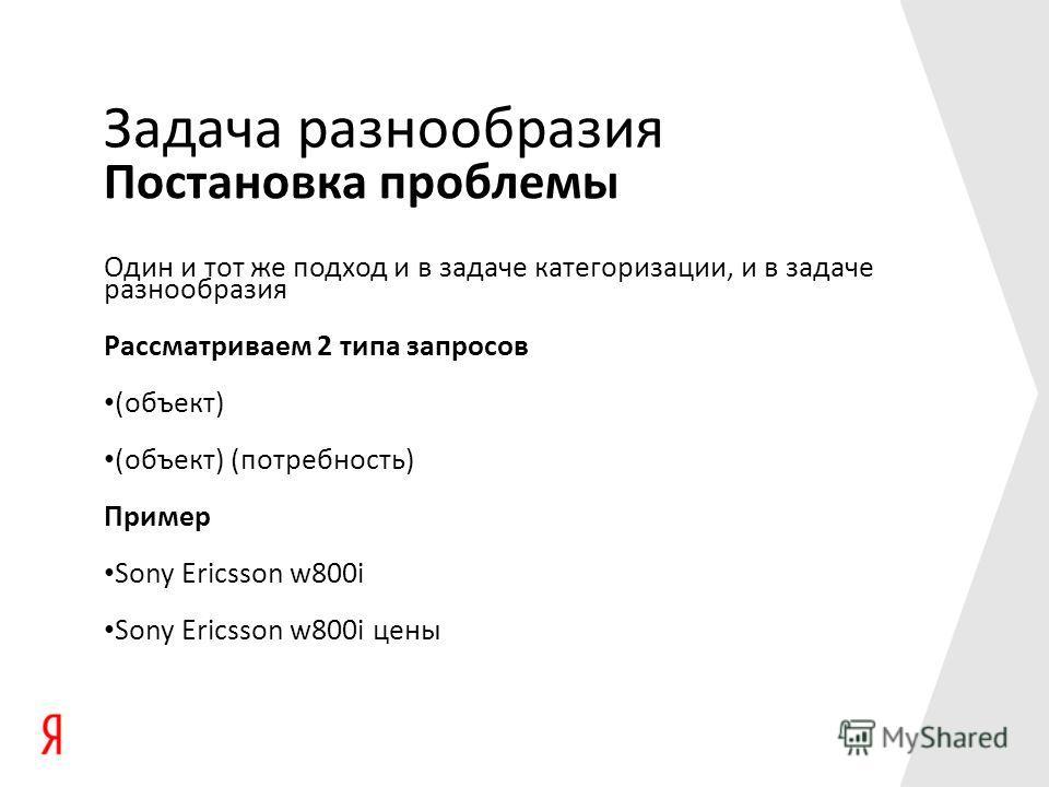 Постановка проблемы Задача разнообразия Один и тот же подход и в задаче категоризации, и в задаче разнообразия Рассматриваем 2 типа запросов (объект) (объект) (потребность) Пример Sony Ericsson w800i Sony Ericsson w800i цены