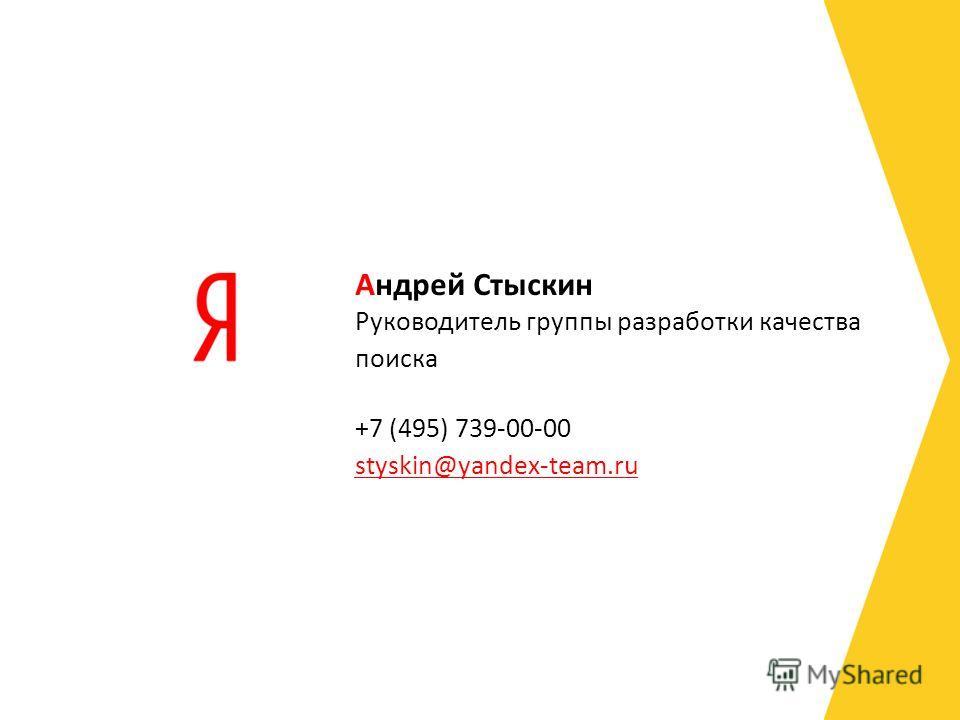Руководитель группы разработки качества поиска +7 (495) 739-00-00 styskin@yandex-team.ru styskin@yandex-team.ru Андрей Стыскин