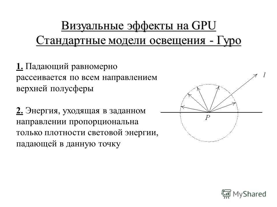 Визуальные эффекты на GPU Стандартные модели освещения - Гуро 1. Падающий равномерно рассеивается по всем направлением верхней полусферы 2. Энергия, уходящая в заданном направлении пропорциональна только плотности световой энергии, падающей в данную