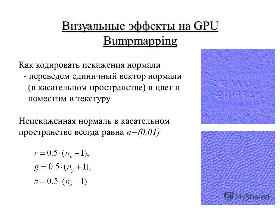 Визуальные эффекты на GPU Bumpmapping Как кодировать искажения нормали - переведем единичный вектор нормали (в касательном пространстве) в цвет и поместим в текстуру Неискаженная нормаль в касательном пространстве всегда равна n=(0,01)