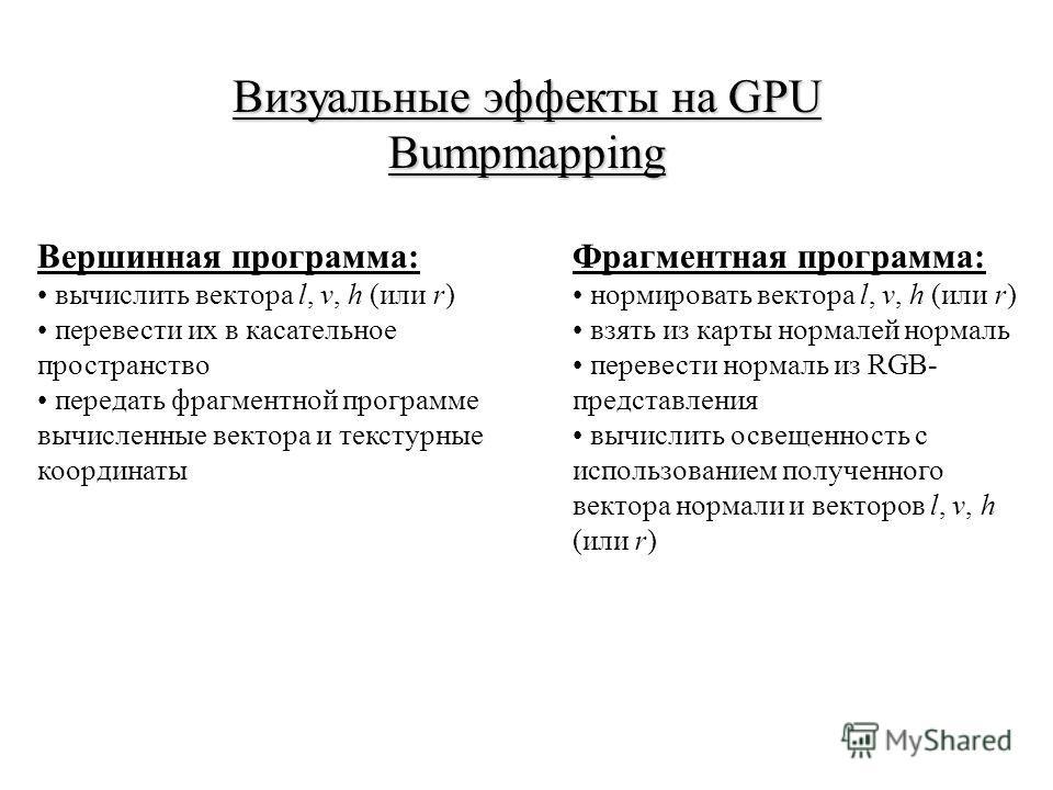 Визуальные эффекты на GPU Bumpmapping Вершинная программа: вычислить вектора l, v, h (или r) перевести их в касательное пространство передать фрагментной программе вычисленные вектора и текстурные координаты Фрагментная программа: нормировать вектора