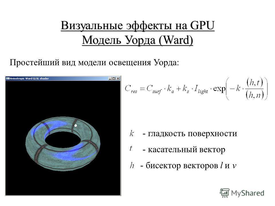 Визуальные эффекты на GPU Модель Уорда (Ward) Простейший вид модели освещения Уорда: - гладкость поверхности - касательный вектор - бисектор векторов l и v