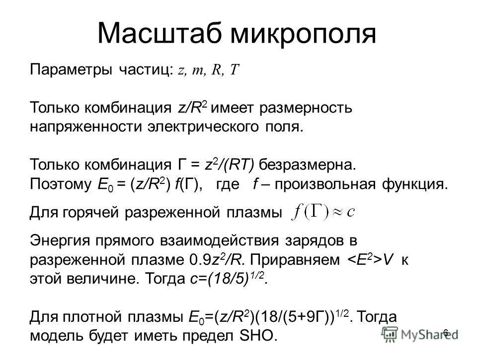 Масштаб микрополя Для горячей разреженной плазмы Энергия прямого взаимодействия зарядов в разреженной плазме 0.9z 2 /R. Приравняем V к этой величине. Тогда c=(18/5) 1/2. Для плотной плазмы E 0 =(z/R 2 )(18/(5+9Г)) 1/2. Тогда модель будет иметь предел