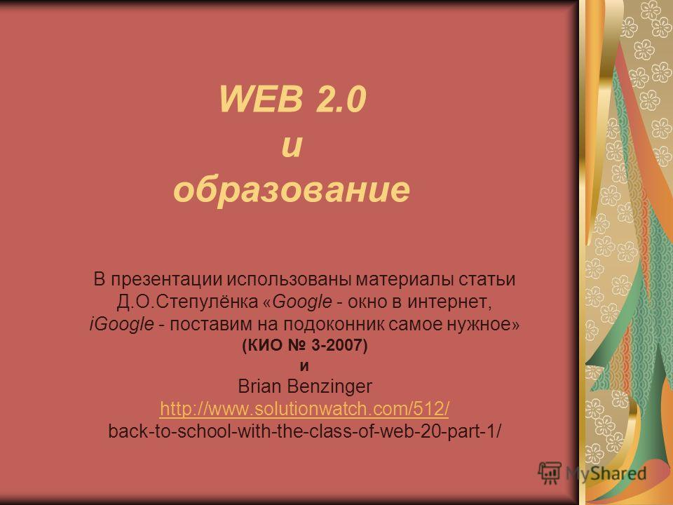WEB 2.0 и образование B презентации использованы материалы статьи Д.О.Степулёнка « Google - окно в интернет, iGoogle - поставим на подоконник самое нужное » (КИО 3-2007) и Brian Benzinger http://www.solutionwatch.com/512/ back-to-school-with-the-clas