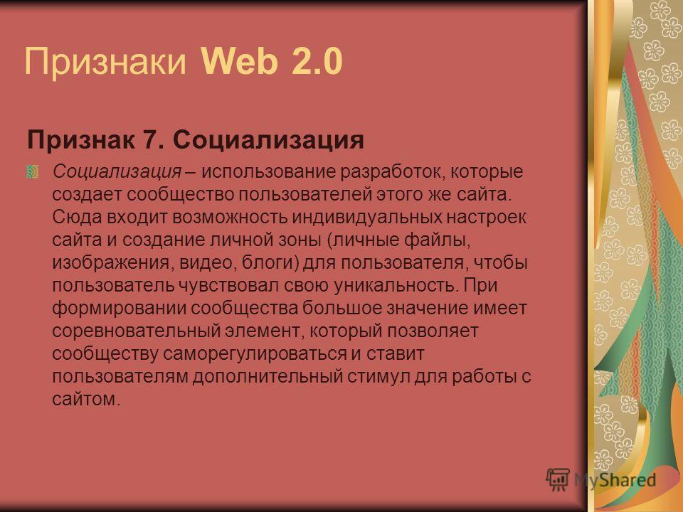 Признаки Web 2.0 Признак 7. Социализация Социализация – использование разработок, которые создает сообщество пользователей этого же сайта. Сюда входит возможность индивидуальных настроек сайта и создание личной зоны (личные файлы, изображения, видео,