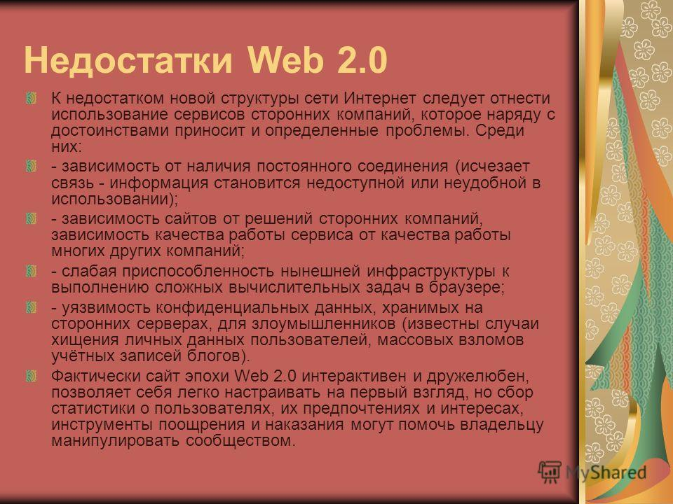 Недостатки Web 2.0 К недостатком новой структуры сети Интернет следует отнести использование сервисов сторонних компаний, которое наряду с достоинствами приносит и определенные проблемы. Среди них: - зависимость от наличия постоянного соединения (исч