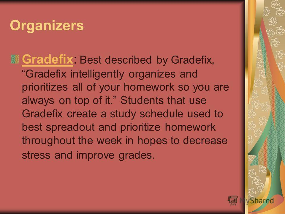 Organizers GradefixGradefix: Best described by Gradefix, Gradefix intelligently organizes and prioritizes all of your homework so you are always on top of it. Students that use Gradefix create a study schedule used to best spreadout and prioritize ho