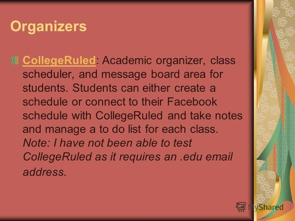 Organizers CollegeRuledCollegeRuled: Academic organizer, class scheduler, and message board area for students. Students can either create a schedule or connect to their Facebook schedule with CollegeRuled and take notes and manage a to do list for ea