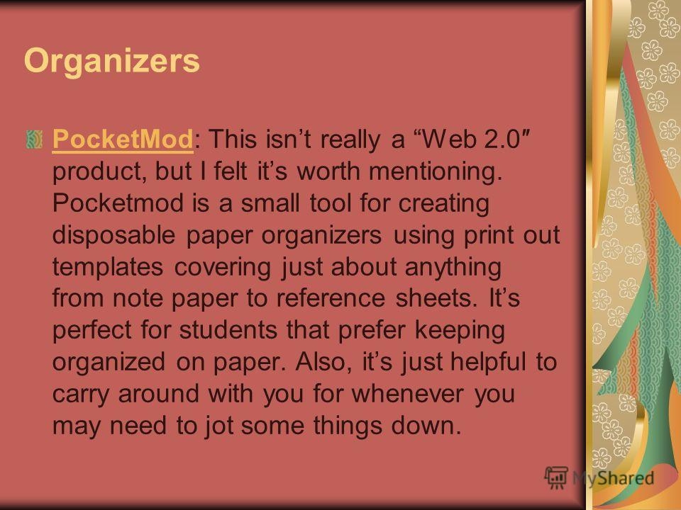 Organizers PocketModPocketMod: This isnt really a Web 2.0 product, but I felt its worth mentioning. Pocketmod is a small tool for creating disposable paper organizers using print out templates covering just about anything from note paper to reference