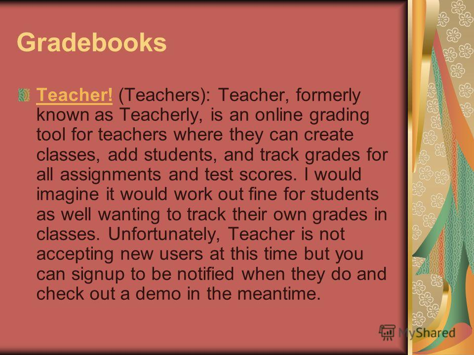 Gradebooks Teacher!Teacher! (Teachers): Teacher, formerly known as Teacherly, is an online grading tool for teachers where they can create classes, add students, and track grades for all assignments and test scores. I would imagine it would work out