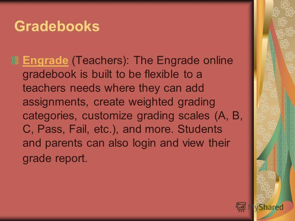Gradebooks EngradeEngrade (Teachers): The Engrade online gradebook is built to be flexible to a teachers needs where they can add assignments, create weighted grading categories, customize grading scales (A, B, C, Pass, Fail, etc.), and more. Student