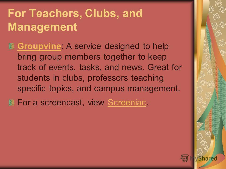 For Teachers, Clubs, and Management GroupvineGroupvine: A service designed to help bring group members together to keep track of events, tasks, and news. Great for students in clubs, professors teaching specific topics, and campus management. For a s