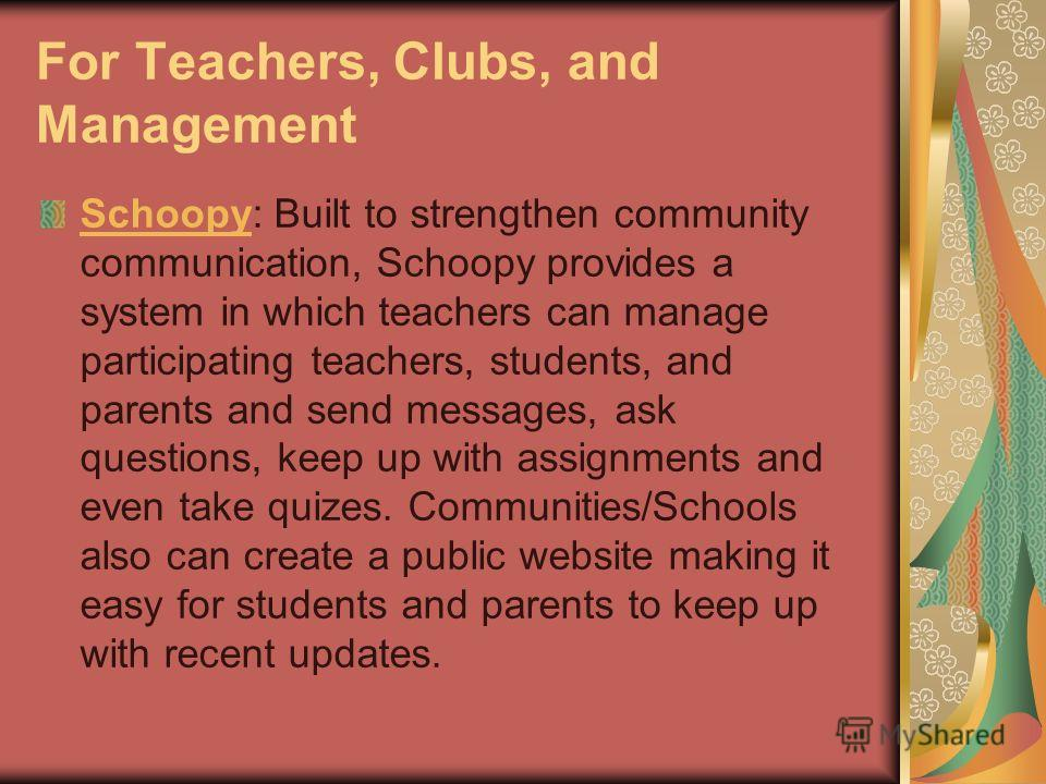 For Teachers, Clubs, and Management SchoopySchoopy: Built to strengthen community communication, Schoopy provides a system in which teachers can manage participating teachers, students, and parents and send messages, ask questions, keep up with assig