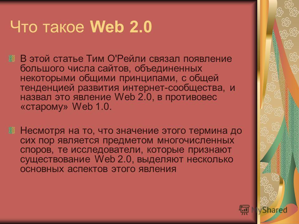 Что такое Web 2.0 В этой статье Тим О'Рейли cвязал появление большого числа сайтов, объединенных некоторыми общими принципами, с общей тенденцией развития интернет-сообщества, и назвал это явление Web 2.0, в противовес «старому» Web 1.0. Несмотря на
