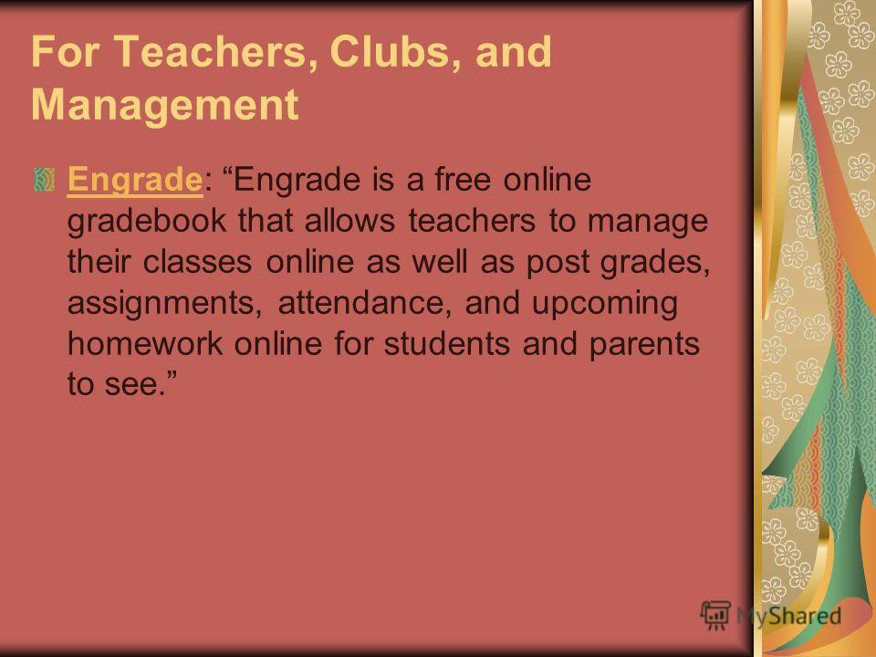 For Teachers, Clubs, and Management EngradeEngrade: Engrade is a free online gradebook that allows teachers to manage their classes online as well as post grades, assignments, attendance, and upcoming homework online for students and parents to see.