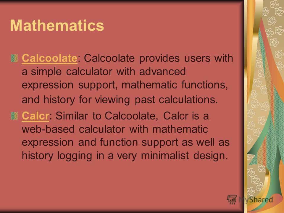 Mathematics CalcoolateCalcoolate: Calcoolate provides users with a simple calculator with advanced expression support, mathematic functions, and history for viewing past calculations. CalcrCalcr: Similar to Calcoolate, Calcr is a web-based calculator