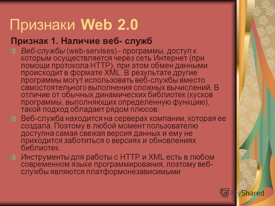 Признаки Web 2.0 Признак 1. Наличие веб- служб Веб-службы (web-servises) - программы, доступ к которым осуществляется через сеть Интернет (при помощи протокола HTTP), при этом обмен данными происходит в формате XML. В результате другие программы могу