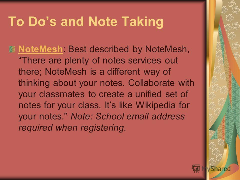 To Dos and Note Taking NoteMeshNoteMesh: Best described by NoteMesh, There are plenty of notes services out there; NoteMesh is a different way of thinking about your notes. Collaborate with your classmates to create a unified set of notes for your cl