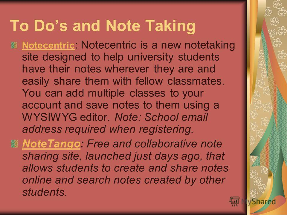 To Dos and Note Taking Notecentric Notecentric : Notecentric is a new notetaking site designed to help university students have their notes wherever they are and easily share them with fellow classmates. You can add multiple classes to your account a