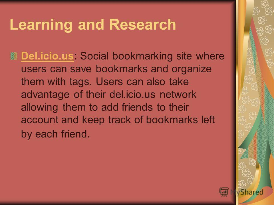 Learning and Research Del.icio.usDel.icio.us: Social bookmarking site where users can save bookmarks and organize them with tags. Users can also take advantage of their del.icio.us network allowing them to add friends to their account and keep track