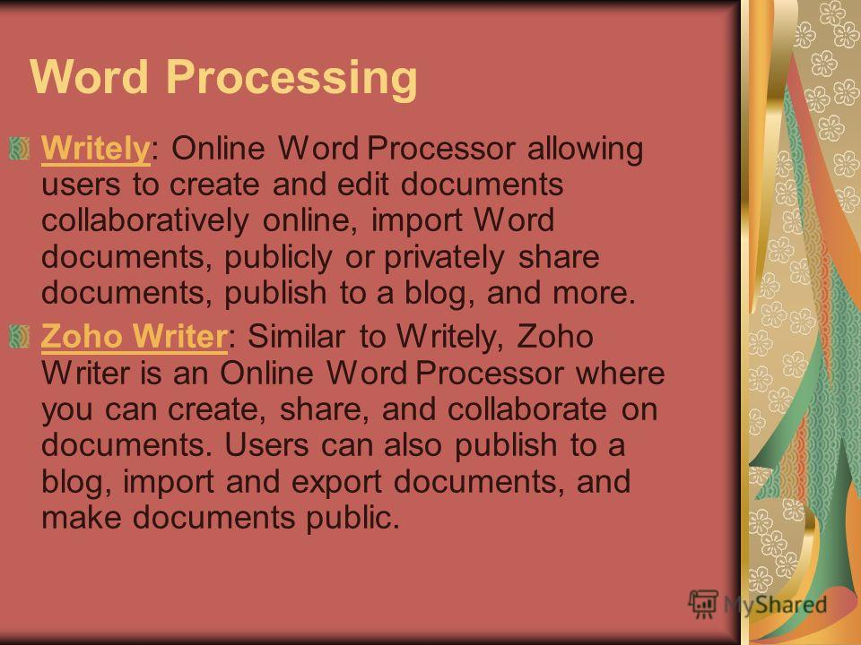 Word Processing WritelyWritely: Online Word Processor allowing users to create and edit documents collaboratively online, import Word documents, publicly or privately share documents, publish to a blog, and more. Zoho WriterZoho Writer: Similar to Wr