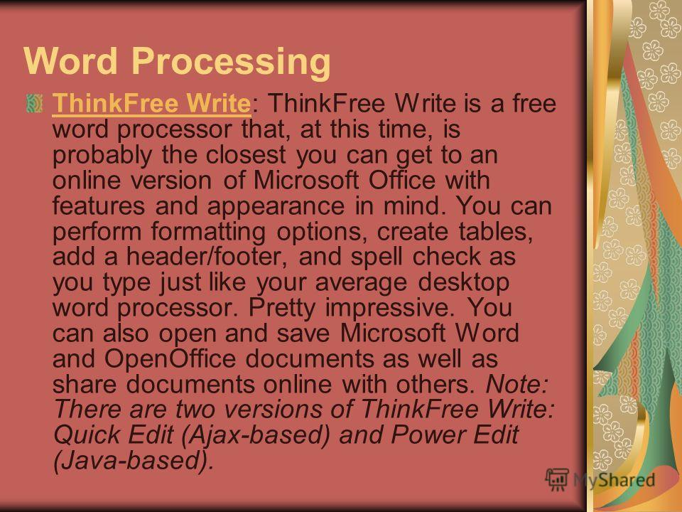 Word Processing ThinkFree WriteThinkFree Write: ThinkFree Write is a free word processor that, at this time, is probably the closest you can get to an online version of Microsoft Office with features and appearance in mind. You can perform formatting
