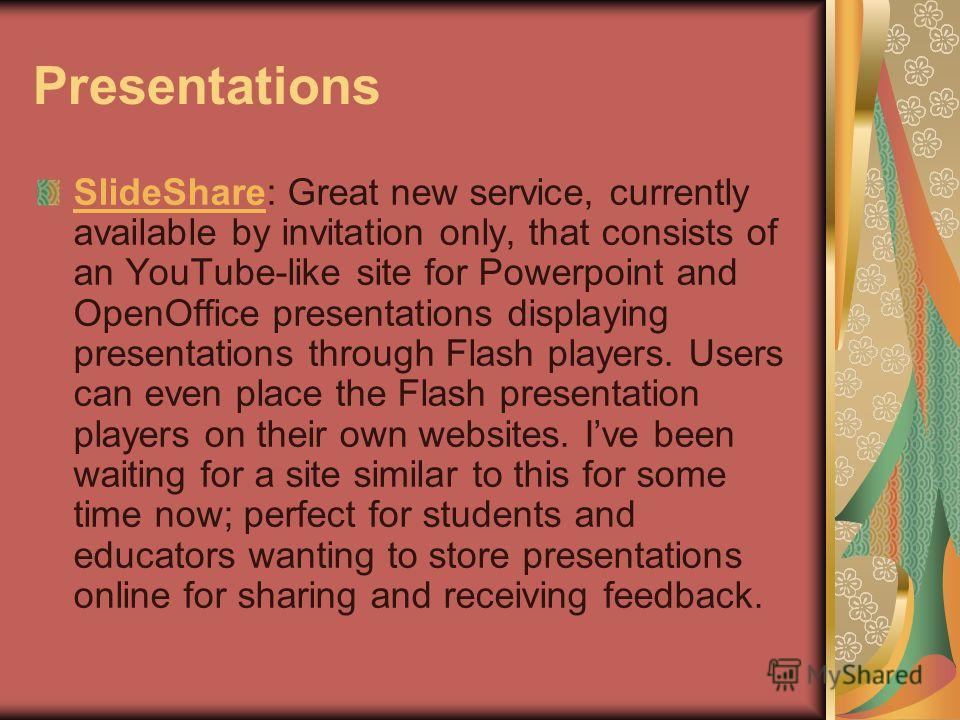 Presentations SlideShareSlideShare: Great new service, currently available by invitation only, that consists of an YouTube-like site for Powerpoint and OpenOffice presentations displaying presentations through Flash players. Users can even place the