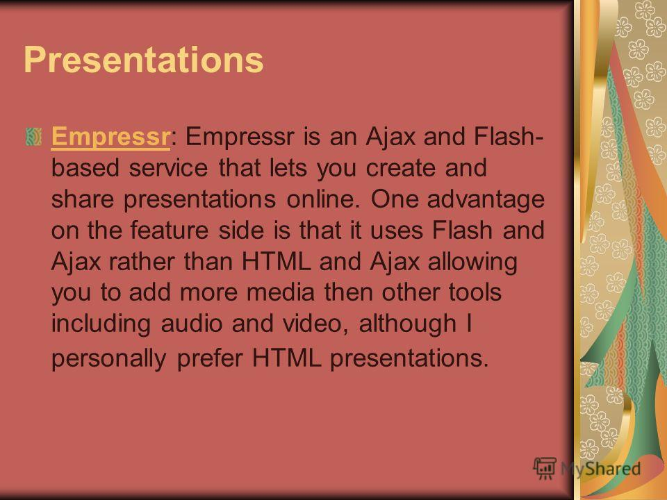 Presentations EmpressrEmpressr: Empressr is an Ajax and Flash- based service that lets you create and share presentations online. One advantage on the feature side is that it uses Flash and Ajax rather than HTML and Ajax allowing you to add more medi