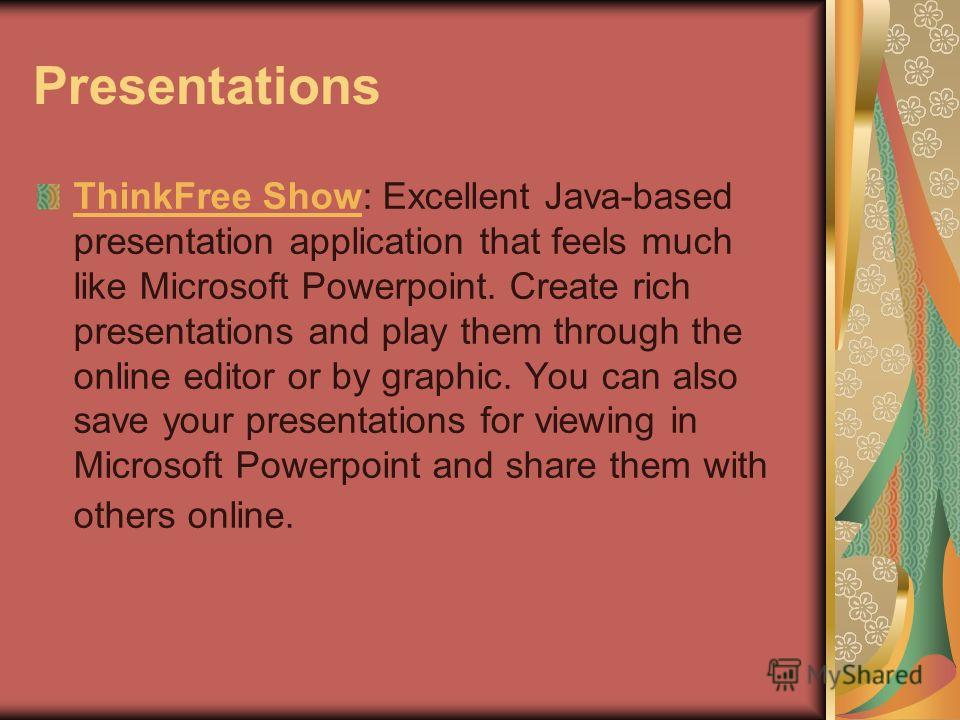 Presentations ThinkFree ShowThinkFree Show: Excellent Java-based presentation application that feels much like Microsoft Powerpoint. Create rich presentations and play them through the online editor or by graphic. You can also save your presentations