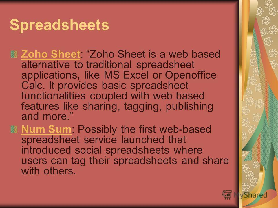 Spreadsheets Zoho SheetZoho Sheet: Zoho Sheet is a web based alternative to traditional spreadsheet applications, like MS Excel or Openoffice Calc. It provides basic spreadsheet functionalities coupled with web based features like sharing, tagging, p