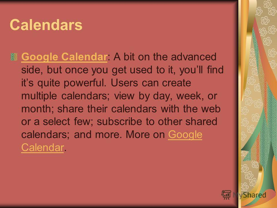 Calendars Google CalendarGoogle Calendar: A bit on the advanced side, but once you get used to it, youll find its quite powerful. Users can create multiple calendars; view by day, week, or month; share their calendars with the web or a select few; su