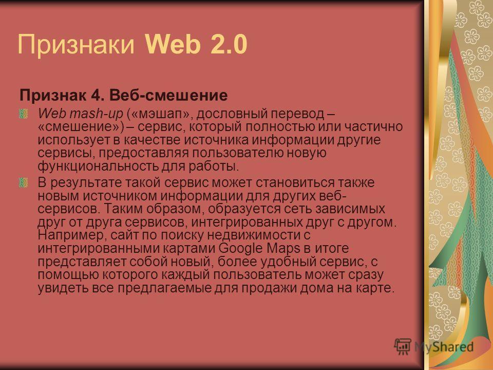 Признаки Web 2.0 Признак 4. Веб-смешение Web mash-up («мэшап», дословный перевод – «смешение») – сервис, который полностью или частично использует в качестве источника информации другие сервисы, предоставляя пользователю новую функциональность для ра